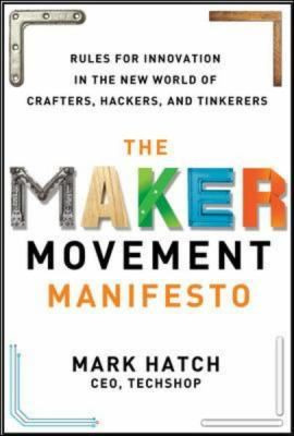 The maker movement manifesto : rules for innovation in the new world of crafters, hackers, and tinkerers / by Mark Hatch. / New York : McGraw-Hill Education, 2014. A revolution is under way. But it's not about tearing down the old guard. It's about building, it's about creating, it's about breathing life into groundbreaking new ideas. It's called the Maker Movement, and it's changing the world. Internet Site,  Website, Web Site, Crafter, Mark Hatch, Maker Movement, Innovation, Movement Manifesto, Hackers