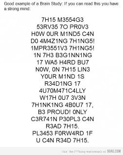 This message serves to prove how our minds can do amazing things! Impressive things! In the beginning it was hard but now, on this line your mind is reading it automatically without even thinking about it, be proud! Only certain people can read this. Please forward if you can read this.