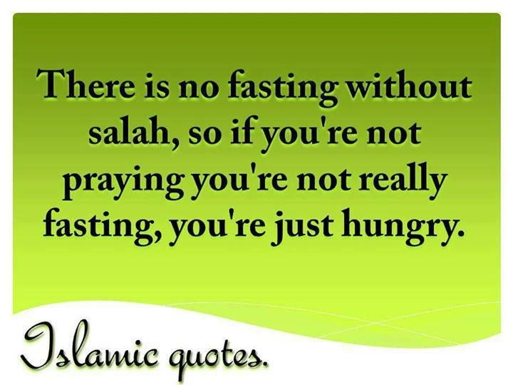 There is no fasting without salah, so if you're not praying you're not really fasting, you're just hungry. ~Islamic quote