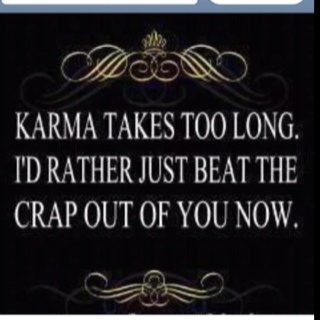 Karma takes too long, I'd rather just beat the crap out of