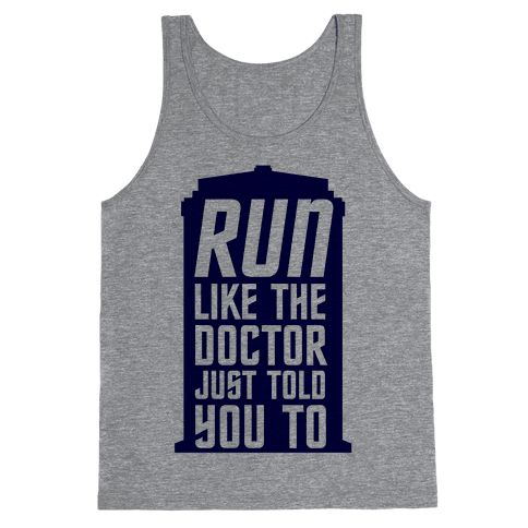 Run Like The Doctor Just Told You To - I mean, you would run really ridiculously fast right? Who knows what trouble the Doctor's in this time. It could be Cybermen, or Daleks or something he's never even met before. So run, everyday, so you'll be ready if the Doctor ever needs your help.