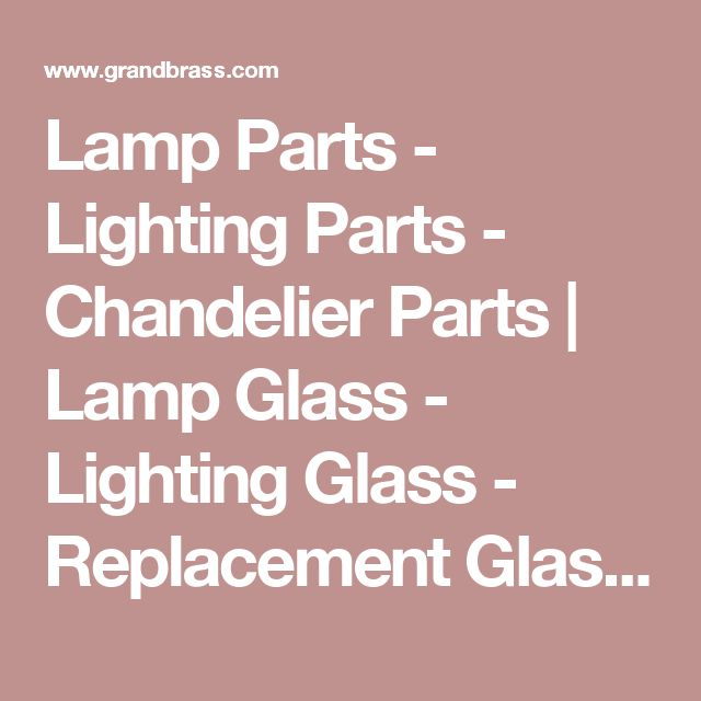 Lamp Parts - Lighting Parts - Chandelier Parts | Lamp Glass - Lighting Glass - Replacement Glass Lamp Shades | Grand Brass Lamp Parts, LLC.