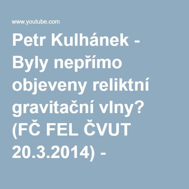 Petr Kulhánek - Byly nepřímo objeveny reliktní gravitační vlny? (FČ FEL ČVUT 20.3.2014) - YouTube