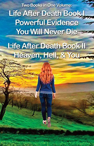 Life After Death Book I, Powerful Evidence, & Book II, Heaven & Hell