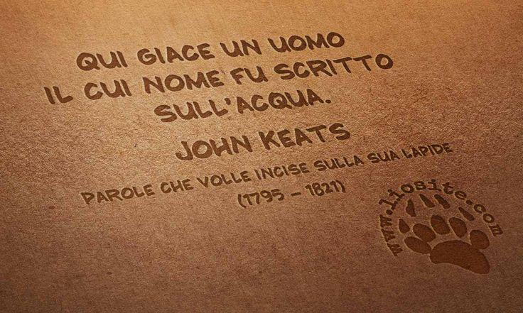 """Visto l'epitaffio che volle inciso sulla sua lapide, posso solo pensare che un poeta resta tale sempre.   """"Qui giace un uomo il cui nome fu scritto sull'acqua."""" John Keats  #JohnKeats, #lapide, #poesia, #epitaffio, #liosite, #citazioniItaliane, #frasibelle, #frasilibri, #citazionidalibri, #italianquotes, #sensodellavita, #perledisaggezza, #perledacondividere,"""