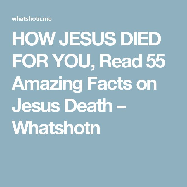 HOW JESUS DIED FOR YOU, Read 55 Amazing Facts on Jesus Death – Whatshotn