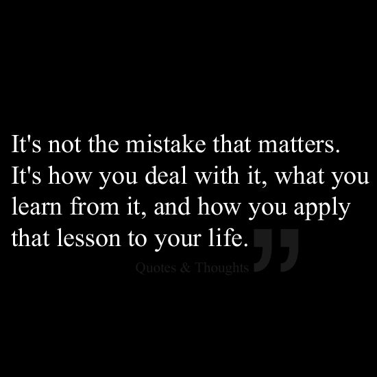 It's not the mistake that matters. It's how you deal with it, what you learn from it, and how you apply that lesson to your life.