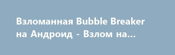 Взломанная Bubble Breaker на Андроид - Взлом на деньги http://droid-gamers.ru/2684-vzlomannaya-bubble-breaker-na-android-vzlom-na-dengi.html