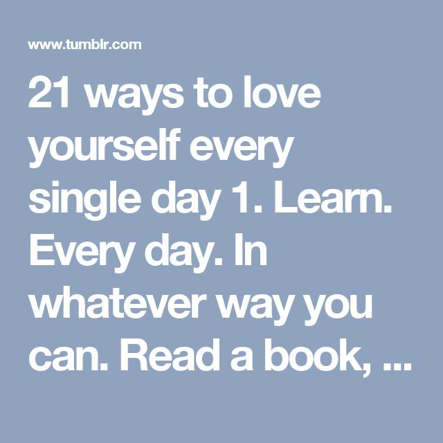 21 ways to love yourself every single day 1. Learn. Every day. In whatever way you can. Read a book, spend five minutes catching up on the news, master a tiny task. Go to bed every night knowing you are (even in the smallest way) smarter than you were the day before.  2. Look up from that small device in your hand. There's a beautiful world happening right around you.  3. Be honest, always. Learn to get in the habit of speaking truthfully, rather than dancing around a subject or feeling the…
