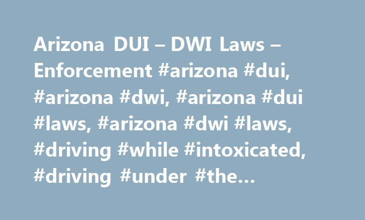 Arizona DUI – DWI Laws – Enforcement #arizona #dui, #arizona #dwi, #arizona #dui #laws, #arizona #dwi #laws, #driving #while #intoxicated, #driving #under #the #influence http://india.nef2.com/arizona-dui-dwi-laws-enforcement-arizona-dui-arizona-dwi-arizona-dui-laws-arizona-dwi-laws-driving-while-intoxicated-driving-under-the-influence/  # DUI DWI in Arizona Arizona DUI DWI Driving under the influence (DUI) of drugs or alcohol is dangerous and life threatening. For this reason, if you commit…