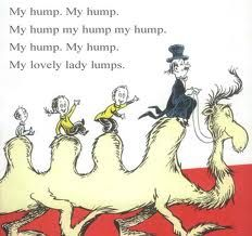 """My hump. My hump. My hump my hump my hump. My hump. My hump. My lovely lady lumps."" - Dr. Seuss"