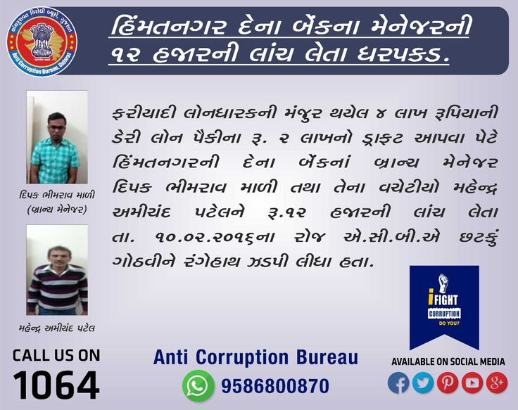 Dena Bank Manager of Himmatnagar Caught red handed accepting bribe of Rs. 12,000/-.  Dipak Bhimrav Mali (Branch Manager) and Mahendra Amichand Patel (Middle-Man) Demanded Rs.12,000/- from Complainant to release his Dairy loan's Demand Draft of Rs.2 Lakhs. On 10-02-2016, ACB caught Dipak Mali and Mahendra Patel red handed accepting bribe of Rs.12,000/-.