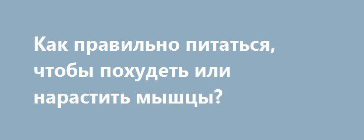 Как правильно питаться, чтобы похудеть или нарастить мышцы? http://articles.shkola-zdorovia.ru/kak-pravilno-pitatsya-chtoby-pohudet-ili-narastit-myshtsy/  Об эпидемии ожирения говорят много и практически постоянно, имея в виду в основном американцев. У них там, на западе, положение катастрофическое. Вот только та же тенденция неуклонно проявляется и у нас в России. И отличаемся мы от американцев тем, что у них проводится огромное количество всевозможных исследований, а у нас своих данных…