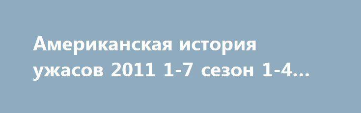 Американская история ужасов 2011 1-7 сезон 1-4 серия http://kinoonline.org/serialy/333-amerikanskaya-istoriya-uzhasov-2011.html