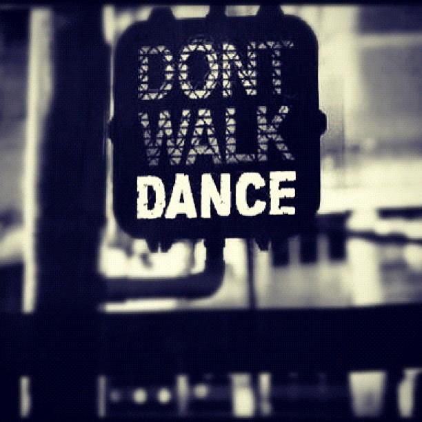 Don't Walk, Dance. great sign words of life and inspiration just live the moment and enjoy! love this....