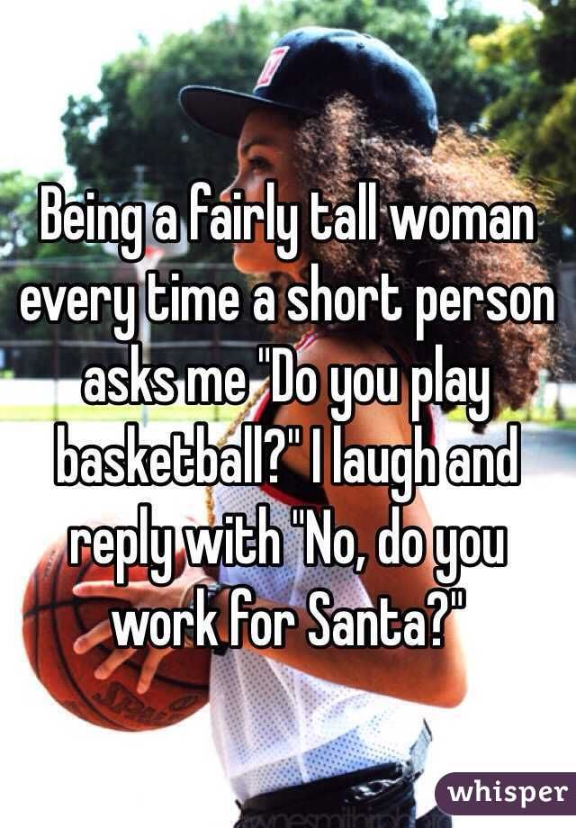 "Being a fairly tall woman every time a short person asks me ""Do you play basketball?"" I laugh and reply with ""No, do you work for Santa?"""