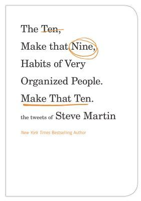 The Ten - Make That Nine - Habits of Very Organized People.  Make That Ten: The Tweets of Steve Martin.  One of the most famous stand up comedians of all time takes over Twitter.  Hilarity ensues.  Whether you're a fan of Steve Martin's tweets or Steve Martin himself, make sure to check out this book!