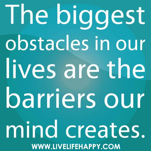 The Biggest Obstacles In Our Lives: Barrier, Life, Inspiration, Quotes, Truth, So True, Mind Creates, Biggest Obstacles