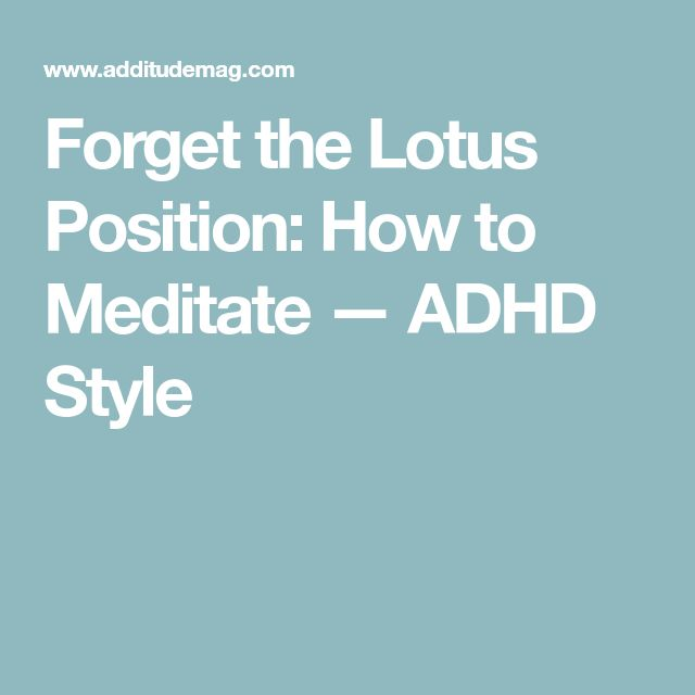 Forget the Lotus Position: How to Meditate — ADHD Style