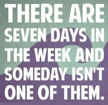 "The  7 days in a week and ""someday"" isn't one of them"