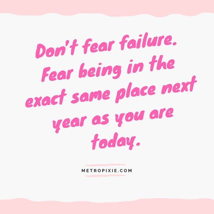 10 Quotes That Will Make You Take Action - Don't fear failure. Fear being in the exact same place next year as you are today.