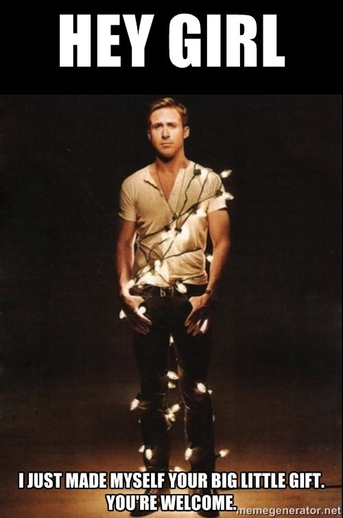 RYAN GOSLING 5 - Hey Girl I just made myself your big little gift. You're welcome.