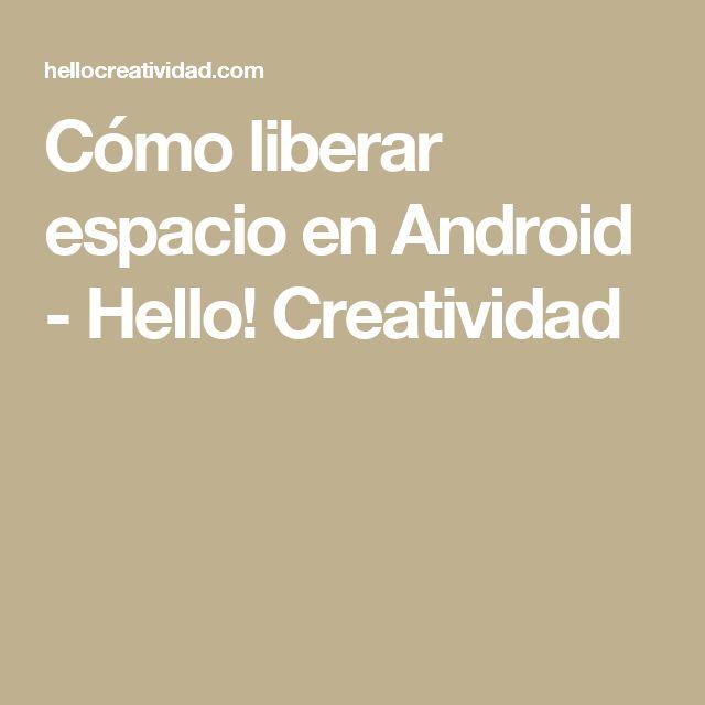 Cómo liberar espacio en Android - Hello! Creatividad