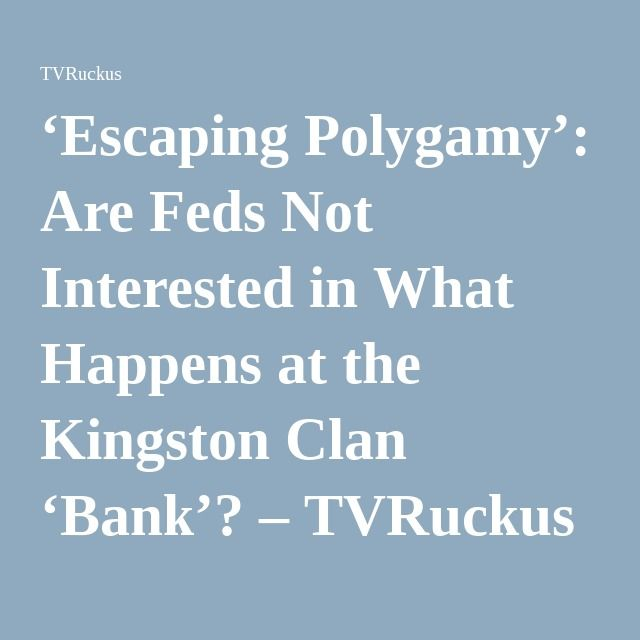 'Escaping Polygamy': Are Feds Not Interested in What Happens at the Kingston Clan 'Bank'? – TVRuckus