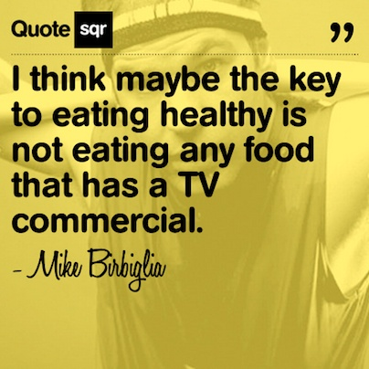 I think maybe the key to eating healthy is not eating any food that has a TV commercial. .  - Mike Birbiglia #quotesqr