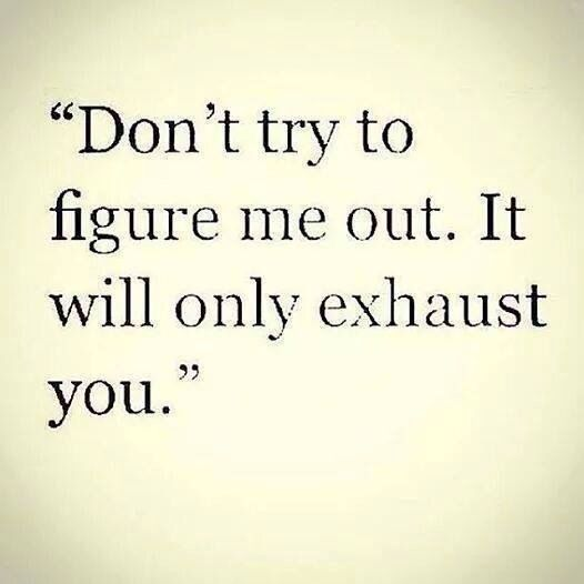 """""""Don't try to figure me out. It will only exhaust you."""""""