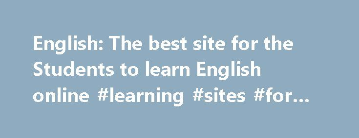 English: The best site for the Students to learn English online #learning #sites #for #students http://education.remmont.com/english-the-best-site-for-the-students-to-learn-english-online-learning-sites-for-students-2/  #learning sites for students # Welcome To Learn English! This site provides a large collection of English as a Second Language (ESL) tools resources for students, teachers, learners and academics. Browse all the pages and find useful links and plenty of information. Did you…