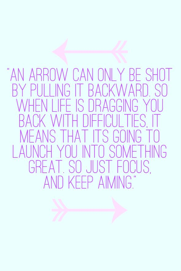 an arrow can only be shot by putting it backward so when life is dragging you back with difficulties it means that it's going to launch you into something great so just focus and keep aiming