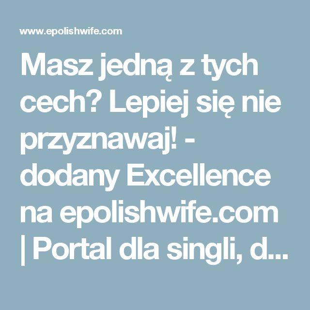 Masz jedną z tych cech? Lepiej się nie przyznawaj! - dodany Excellence na epolishwife.com | Portal dla singli, darmowy i najlepszy serwis randkowy dla samotnych