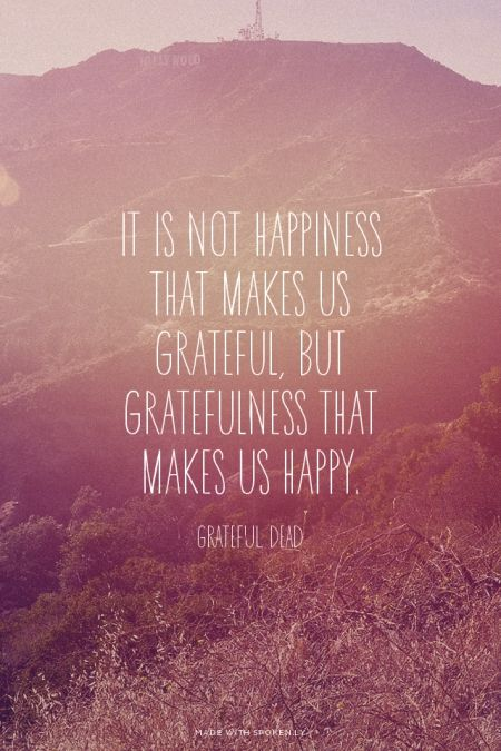 It is not happiness that makes us grateful, but gratefulness that makes us happy. - Grateful Dead | Lily made this with Spoken.ly