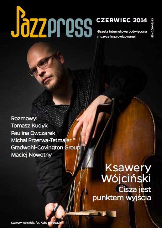 Ksawery Wójciński - JazzPRESS czerwiec 2014 Rozmowy: Tomasz Kudyk, Paulina Owczarek, Michał Przerwa-Tetmajer, Gradwohl-Covington Group, Maciej Nowotny