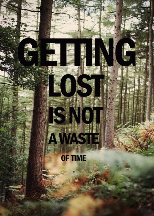Came across this quote, and really it's what I'm feeling - I do feel incompetent sometimes in my parenting as I work, I blog, I cook, I scrub, I wash, I laundry - but what about I PARENT?  Getting lost is not a waste of time.  I love hiking/trail running