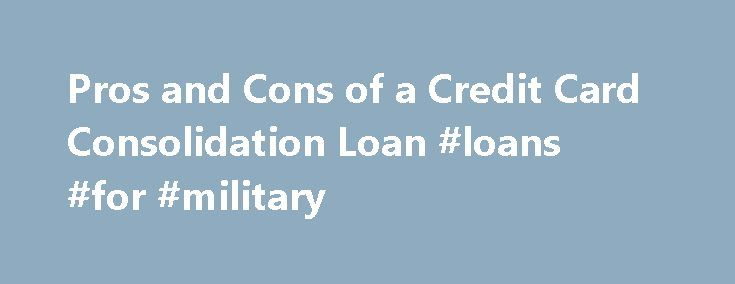 Pros and Cons of a Credit Card Consolidation Loan #loans #for #military http://loan.remmont.com/pros-and-cons-of-a-credit-card-consolidation-loan-loans-for-military/  #credit card consolidation loan # Pros and Cons of a Credit Card Consolidation Loan If you re one of the millions of Americans with overwhelming credit card debt, you may have looked into a credit card consolidation loan to tackle your debt. And while a consolidation loan for credit cards can be a good option…The post Pros and…