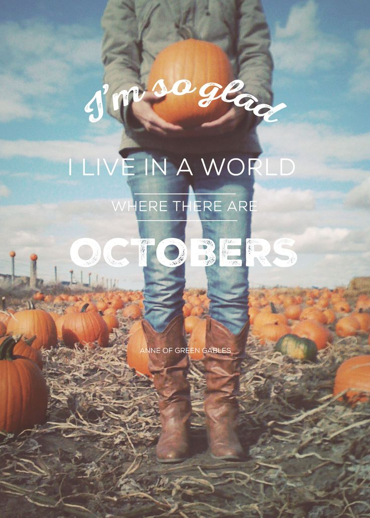 """""""I'm so glad I live in a world where there are Octobers."""" - Anne of Green Gables"""