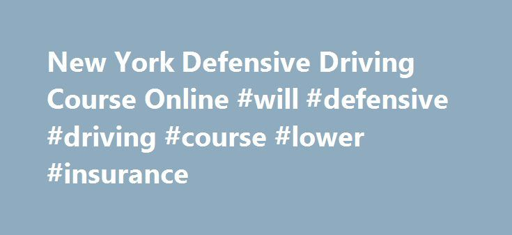 New York Defensive Driving Course Online #will #defensive #driving #course #lower #insurance http://alabama.nef2.com/new-york-defensive-driving-course-online-will-defensive-driving-course-lower-insurance/  # New York Online Defensive Driving Course New York Defensive Driving Completion of a New York DMV-approved Point and Insurance Reduction Program (also known as PIRP and defensive driving) provides a 10% reduction, for 3 years, of the motorist's liability, no-fault and collision insurance…