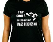 Tap Shows Weapons of Mass Percussion Tap Dance Shirt - Choice of Colors Sizes 2T - Adult 3XL (including Ladies) - Tap - Hoofer - Shuffle