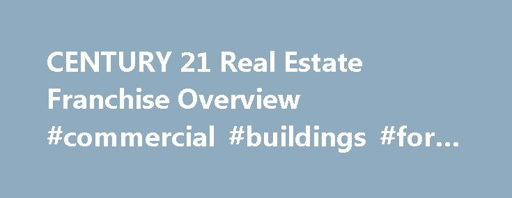 CENTURY 21 Real Estate Franchise Overview #commercial #buildings #for #rent #or #lease http://commercial.remmont.com/century-21-real-estate-franchise-overview-commercial-buildings-for-rent-or-lease/  #real estate business for sale # What can the CENTURY 21 System do for your business? As the iconic brand and franchisor with the largest global network in the residential real estate industry, it s our company mission to enable CENTURY 21 Franchisees to provide best-in-class brokerage services…