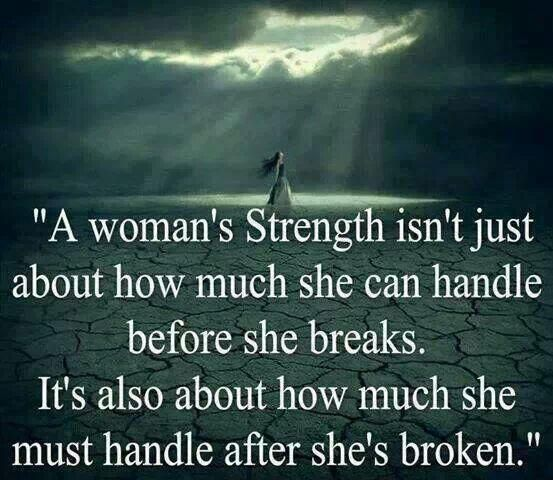 """A woman's strength isn't just about how much she can handle before she breaks. It's also about much she must handle after she's broken."" Unless you've been there... you can't imagine."
