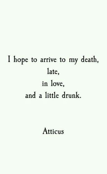 I hope to arrive to my death late, in love, and a little drunk. ~ Atticus