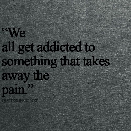 We all get addicted to something that takes away the pain. So true! Try to make it something positive.