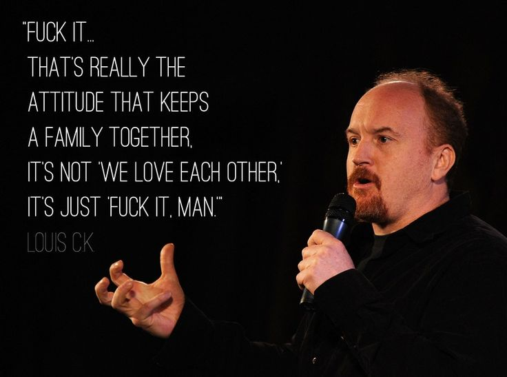 """Fu*ck it. That 's really the attitude that keeps a family together. It's not, """"we love each other."""" It's just, """"fu*ck it, man."""" Louis C. K."""
