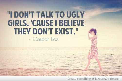 """""""I don't talk to ugly girls, 'cause I believe they don't exist."""" - Caspar Lee (made by me!)"""