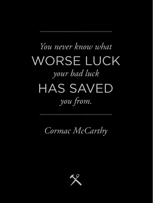 You never know what worse luck your bad luck has saved you from. -Cormac McCarthy
