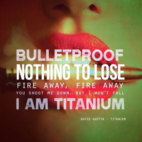 You shoot me down, but I won't fall. I am titanium. Titanium ~ David Guetta & Sia
