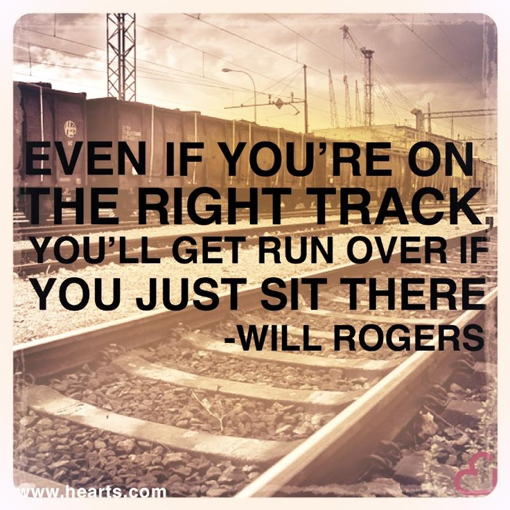 Even if you're on the right track, you'll get run over if you just sit there. - Will Rogers