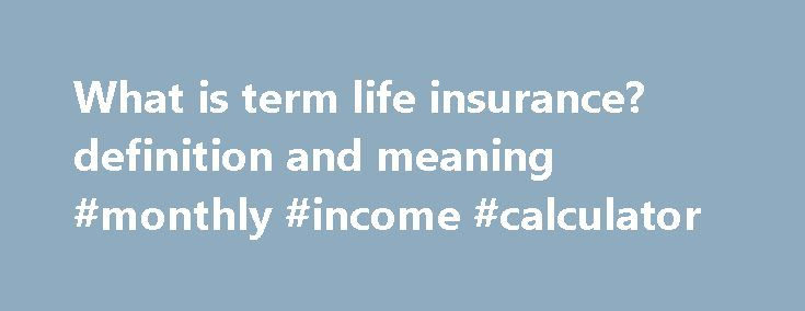 What is term life insurance? definition and meaning #monthly #income #calculator http://incom.remmont.com/what-is-term-life-insurance-definition-and-meaning-monthly-income-calculator/  #definition of term life insurance # term life insurance Simplest and usually the cheapest type of life insurance that stays in effect for a specified period or until a certain age of the insured. It pays the face amount of the policy in case the insured dies within the coverage period (term) but pays nothing…